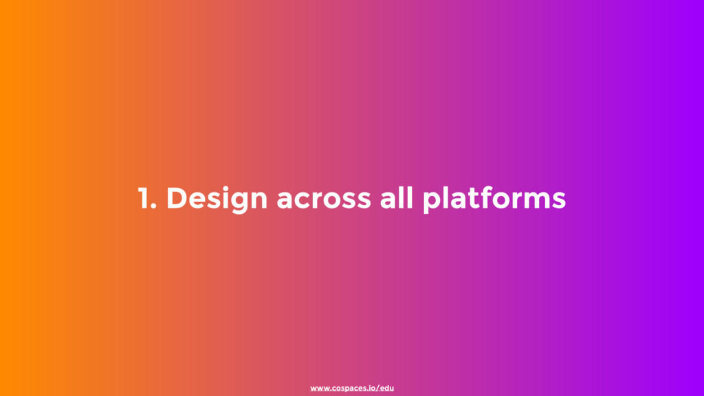 1. Design across all platforms www.cospaces.io/...