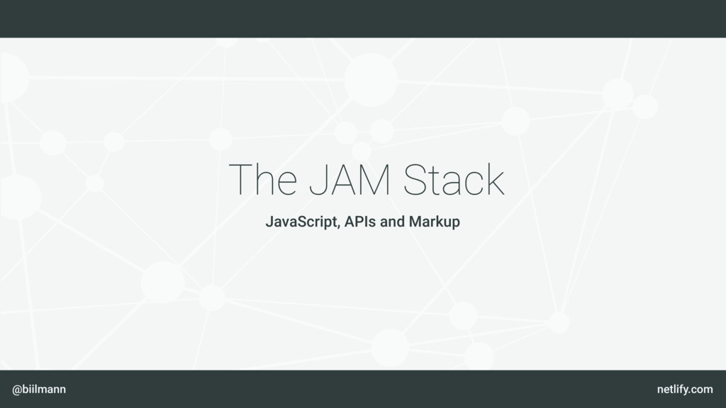 @biilmann netlify.com The JAM Stack JavaScript,...