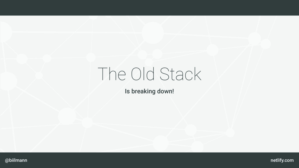 @biilmann netlify.com The Old Stack Is breaking...
