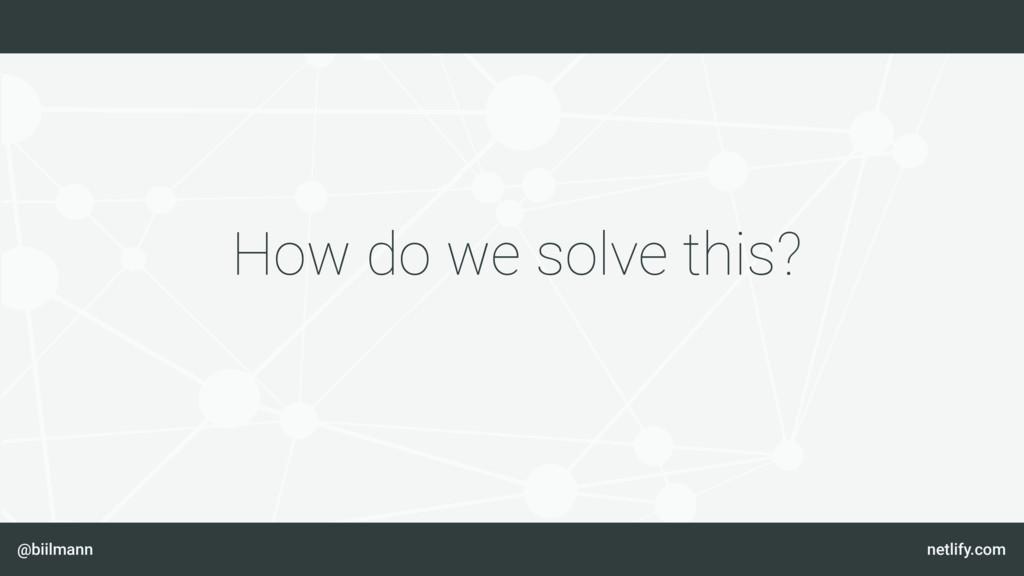 @biilmann netlify.com How do we solve this?