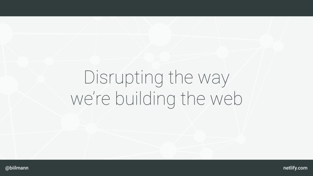 @biilmann netlify.com Disrupting the way we're ...