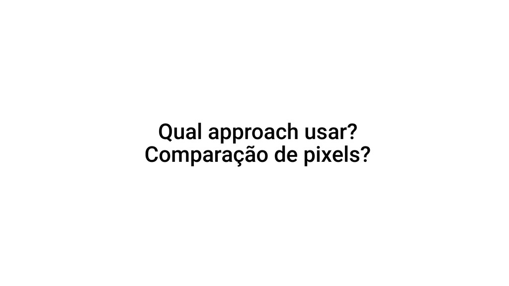 Qual approach usar? Comparação de pixels?