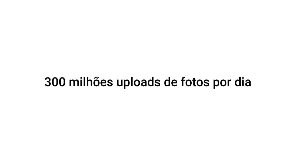 300 milhões uploads de fotos por dia