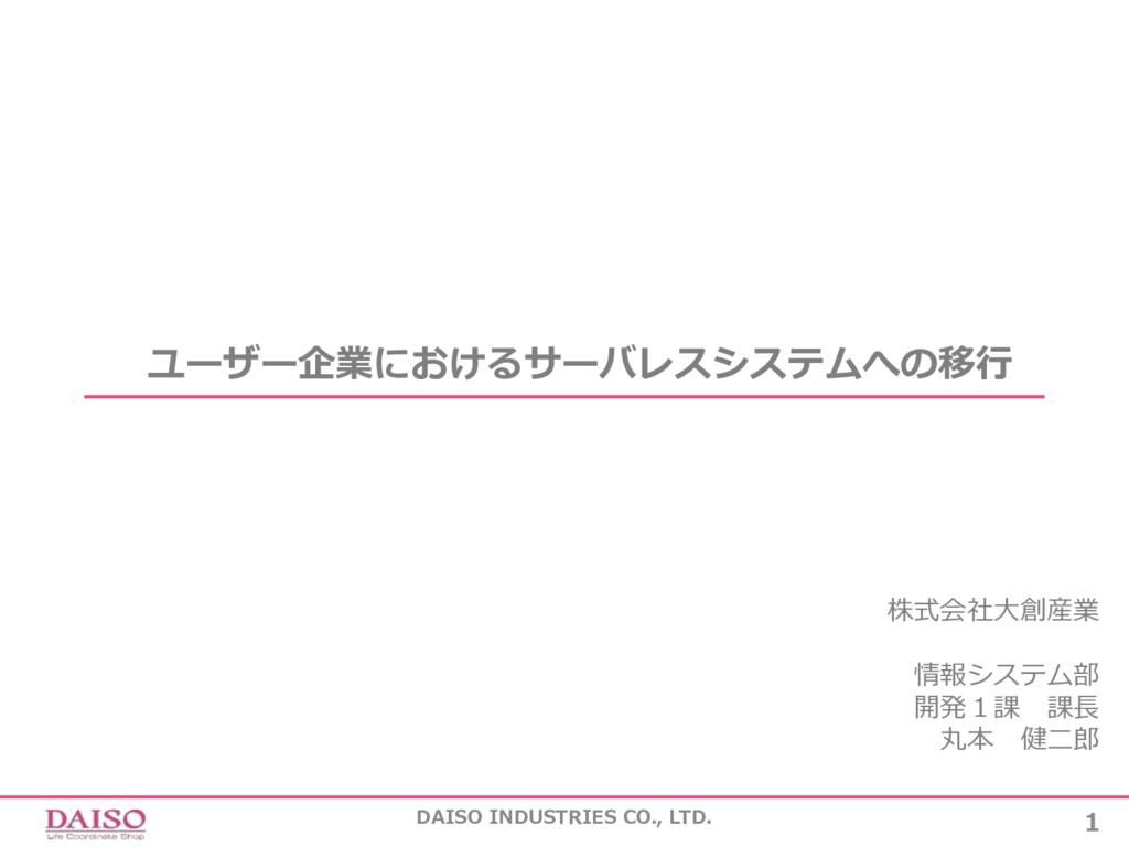 1 DAISO INDUSTRIES CO., LTD. ユーザー企業におけるサーバレスシステ...