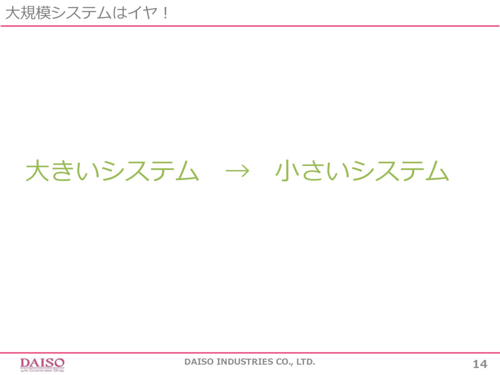 ⼤きいシステム → ⼩さいシステム ⼤規模システムはイヤ! 14 DAISO INDUSTRI...