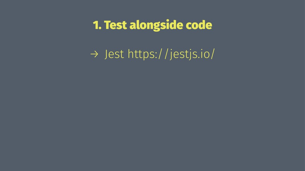 1. Test alongside code → Jest https://jestjs.io/