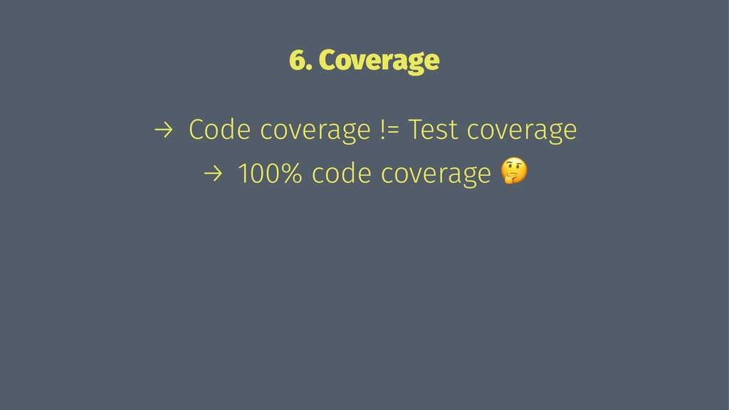 6. Coverage → Code coverage != Test coverage → ...