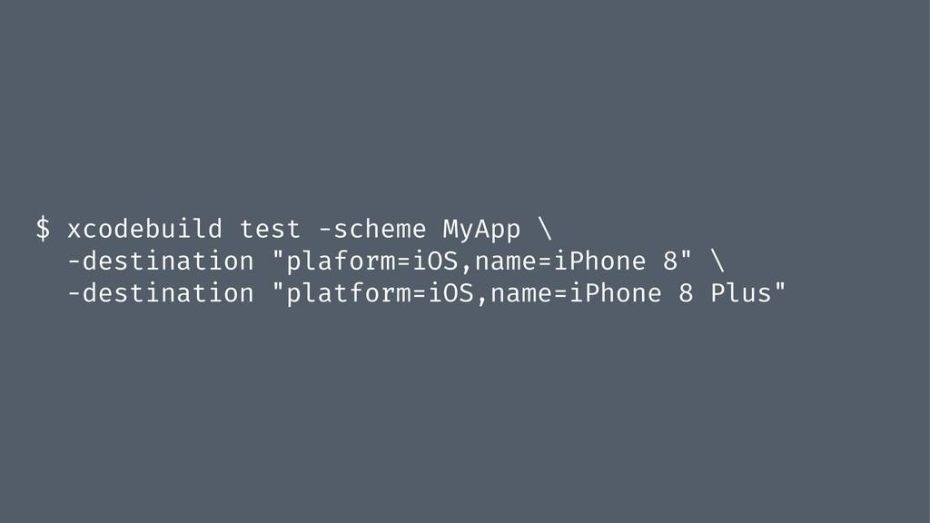 $ xcodebuild test -scheme MyApp \ -destination ...