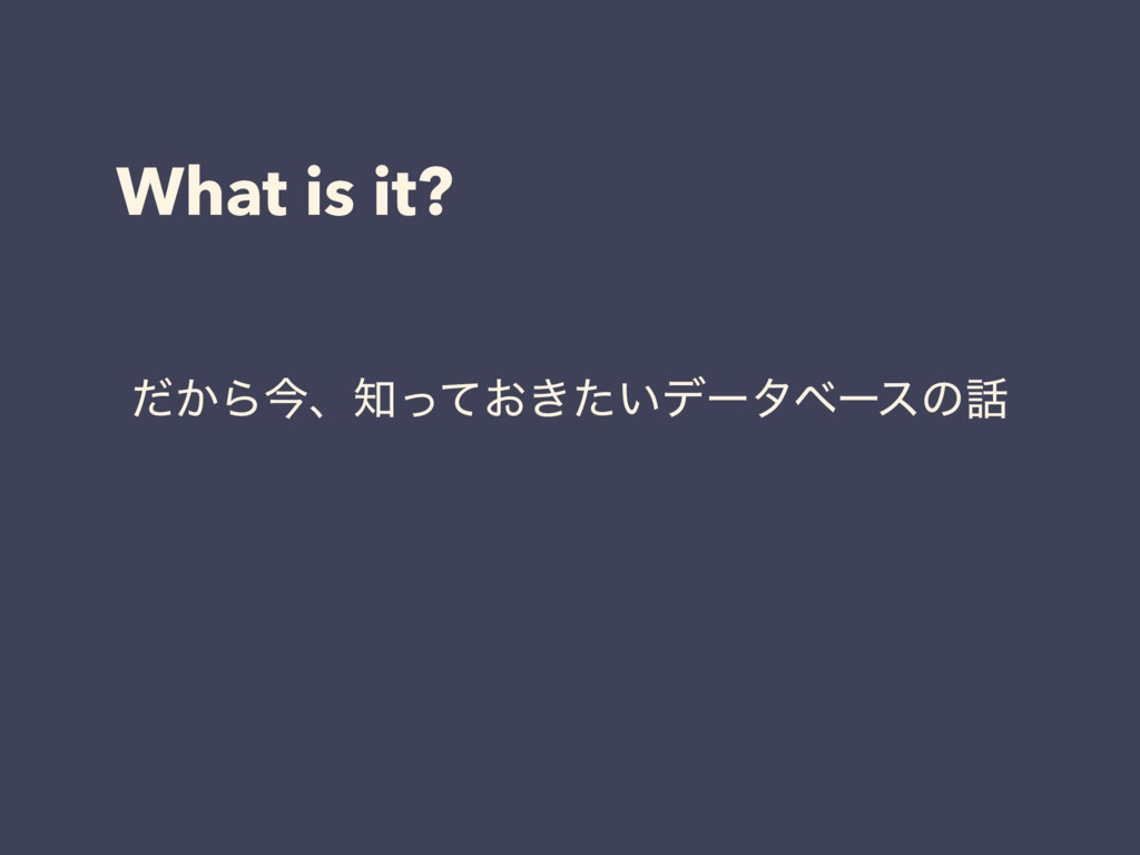 What is it? ͔ͩΒࠓɺ͓͖͍ͬͯͨσʔλϕʔεͷ