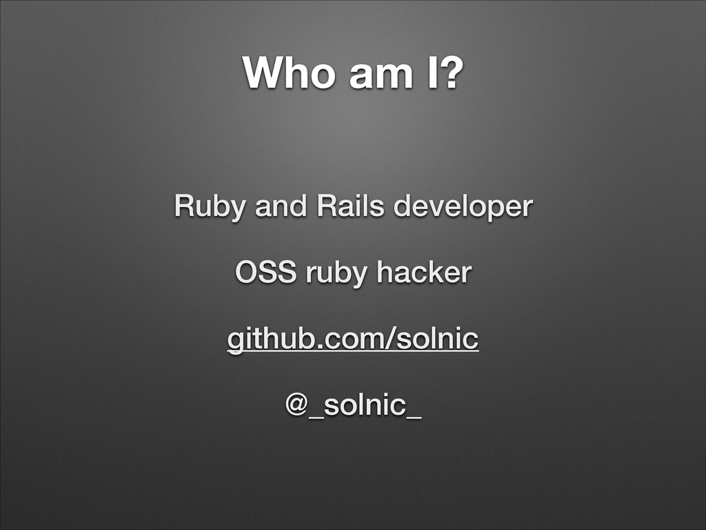 Who am I? Ruby and Rails developer OSS ruby hac...