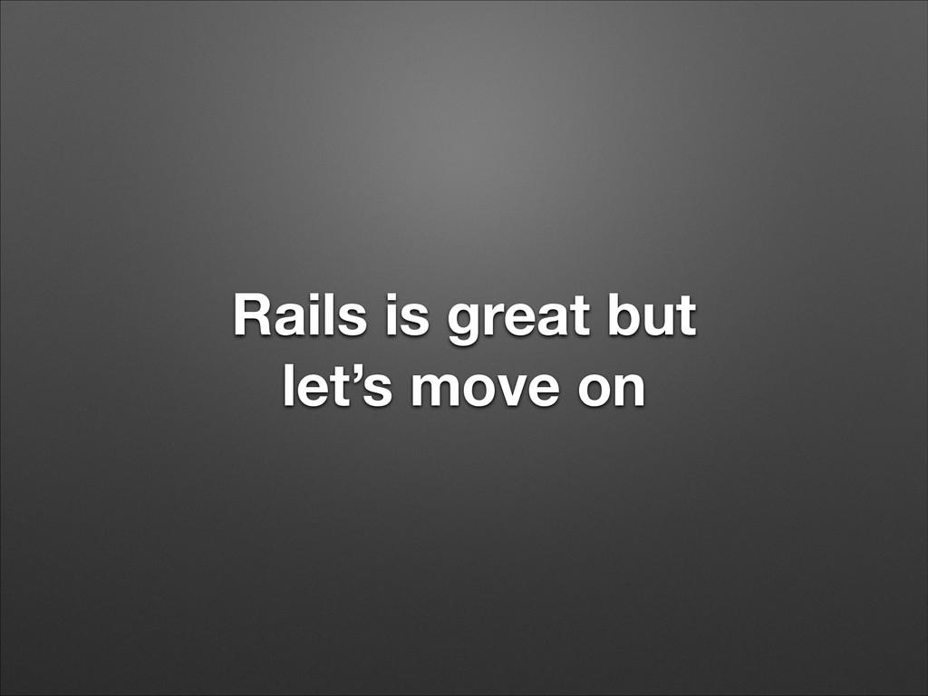 Rails is great but let's move on
