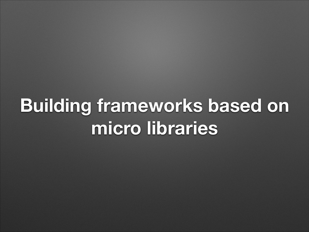 Building frameworks based on micro libraries