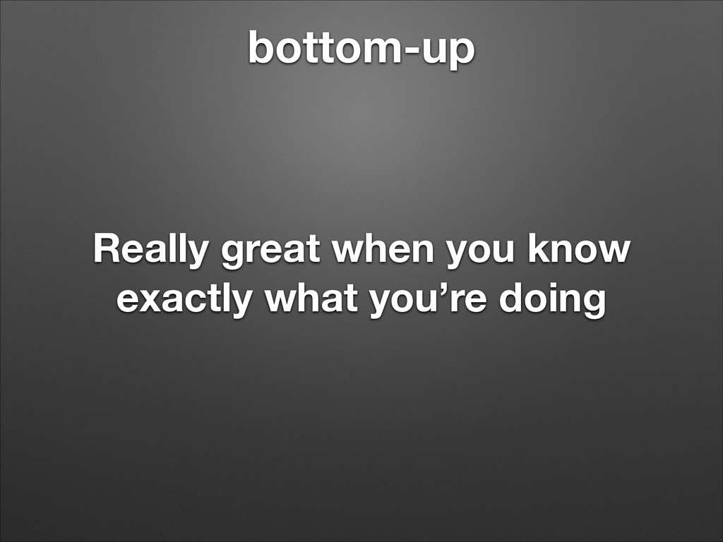 bottom-up Really great when you know exactly wh...