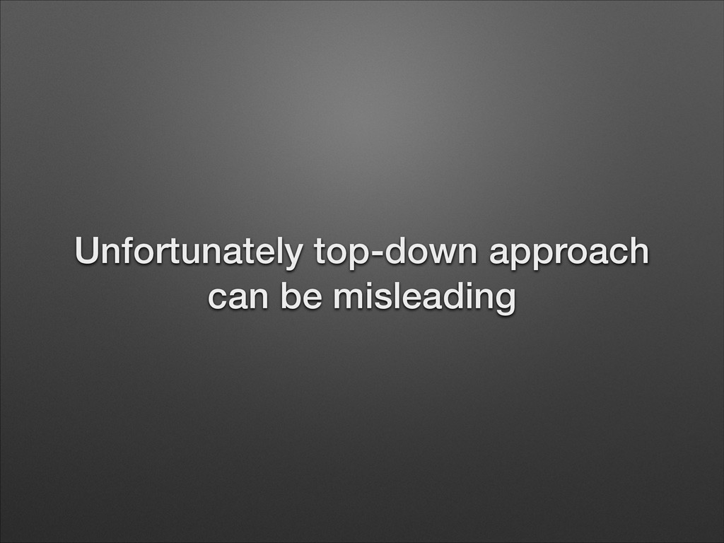 Unfortunately top-down approach can be misleadi...