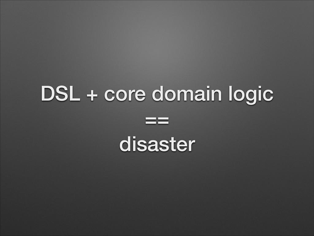 DSL + core domain logic == disaster