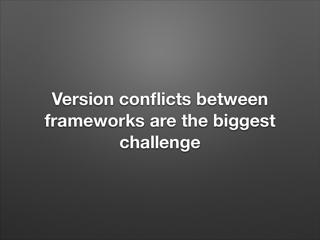 Version conflicts between frameworks are the big...