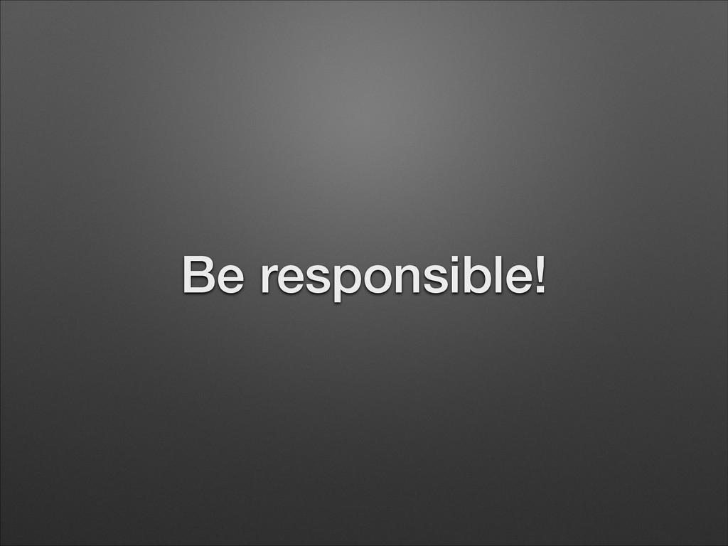 Be responsible!