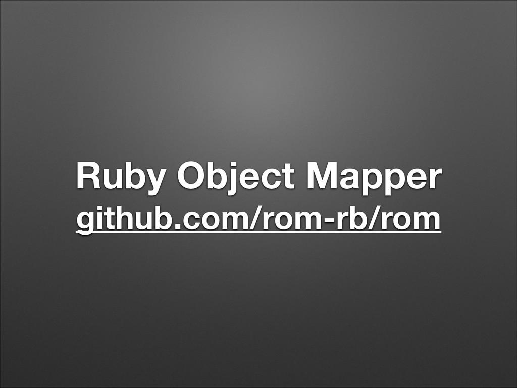 Ruby Object Mapper github.com/rom-rb/rom
