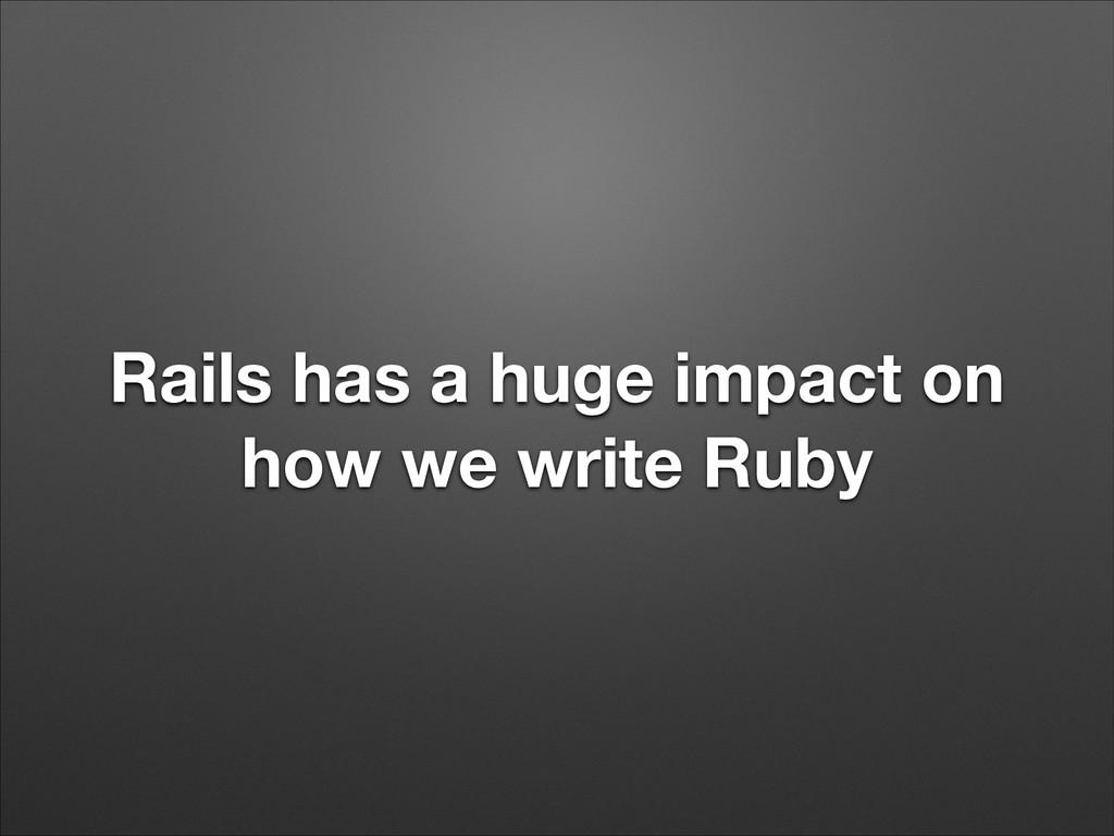 Rails has a huge impact on how we write Ruby