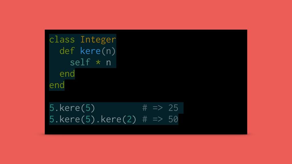 class Integer def kere(n) self * n end end 5.ke...