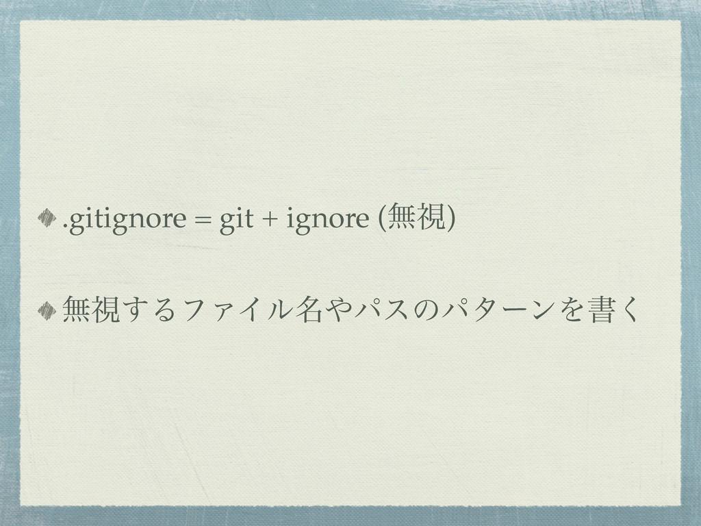 .gitignore = git + ignore (ແࢹ) ແࢹ͢ΔϑΝΠϧ໊ύεͷύλʔ...