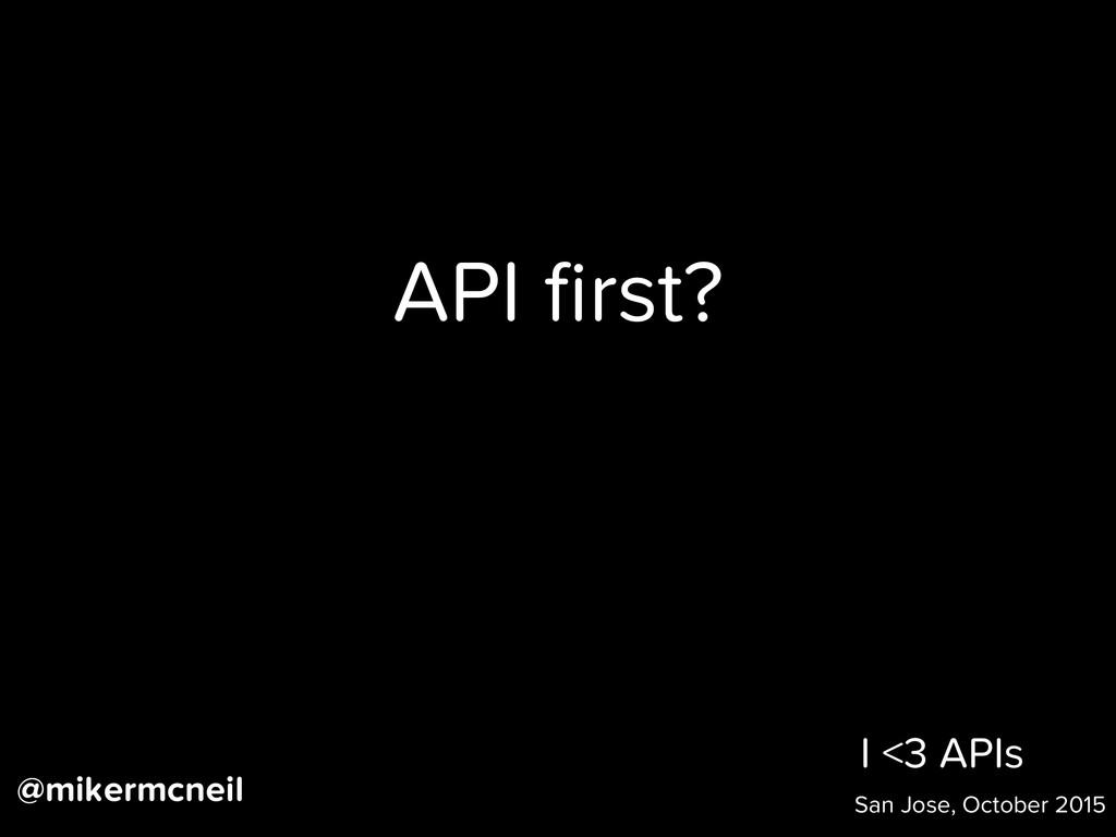 I <3 APIs San Jose, October 2015 API first? @mik...