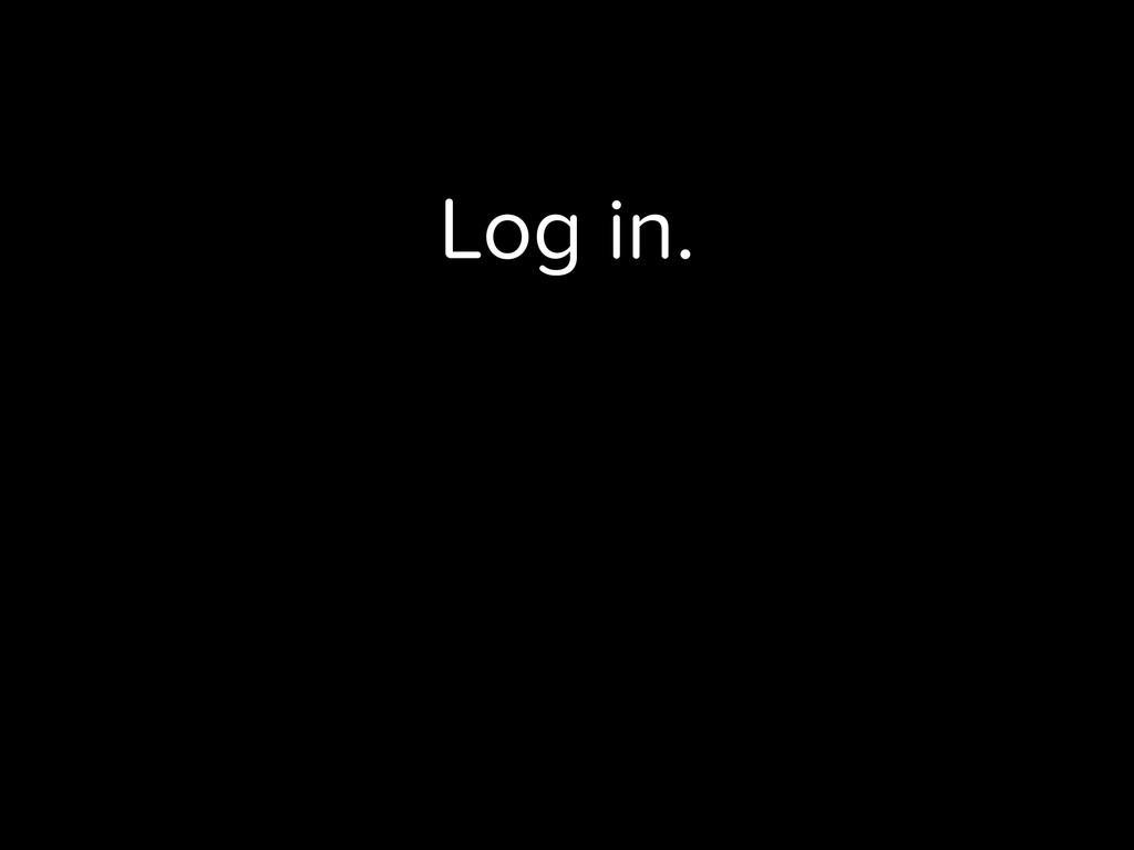 Log in.