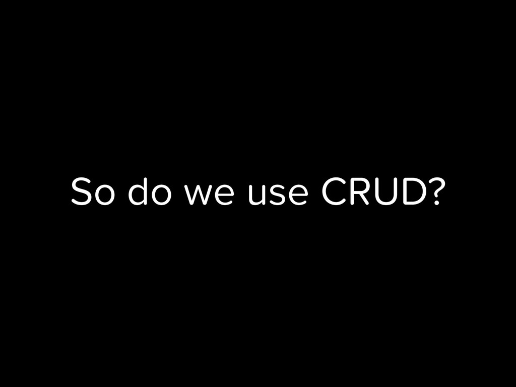 So do we use CRUD?