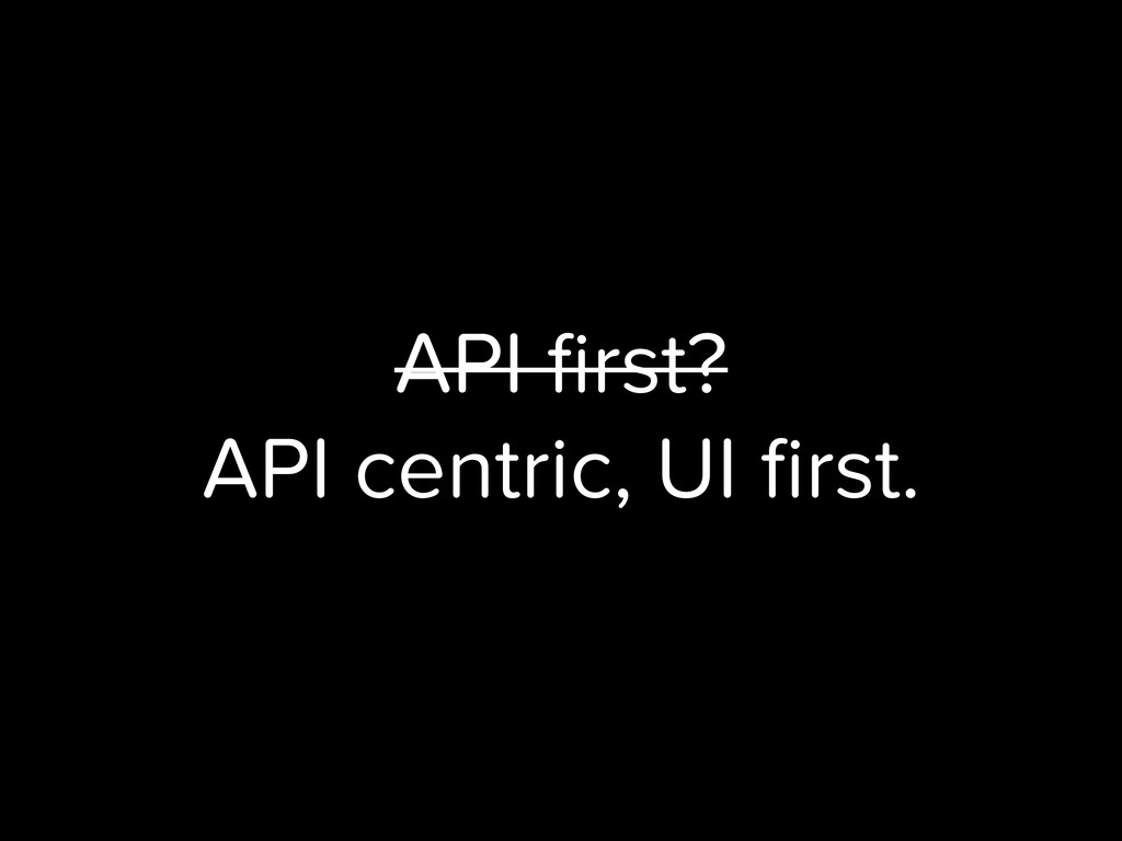 API first? API centric, UI first.