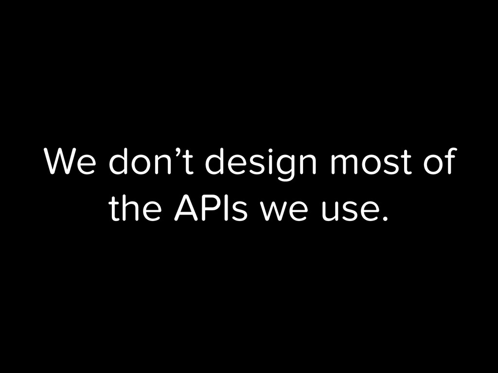 We don't design most of the APIs we use.