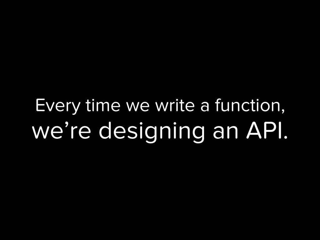 Every time we write a function, we're designing...