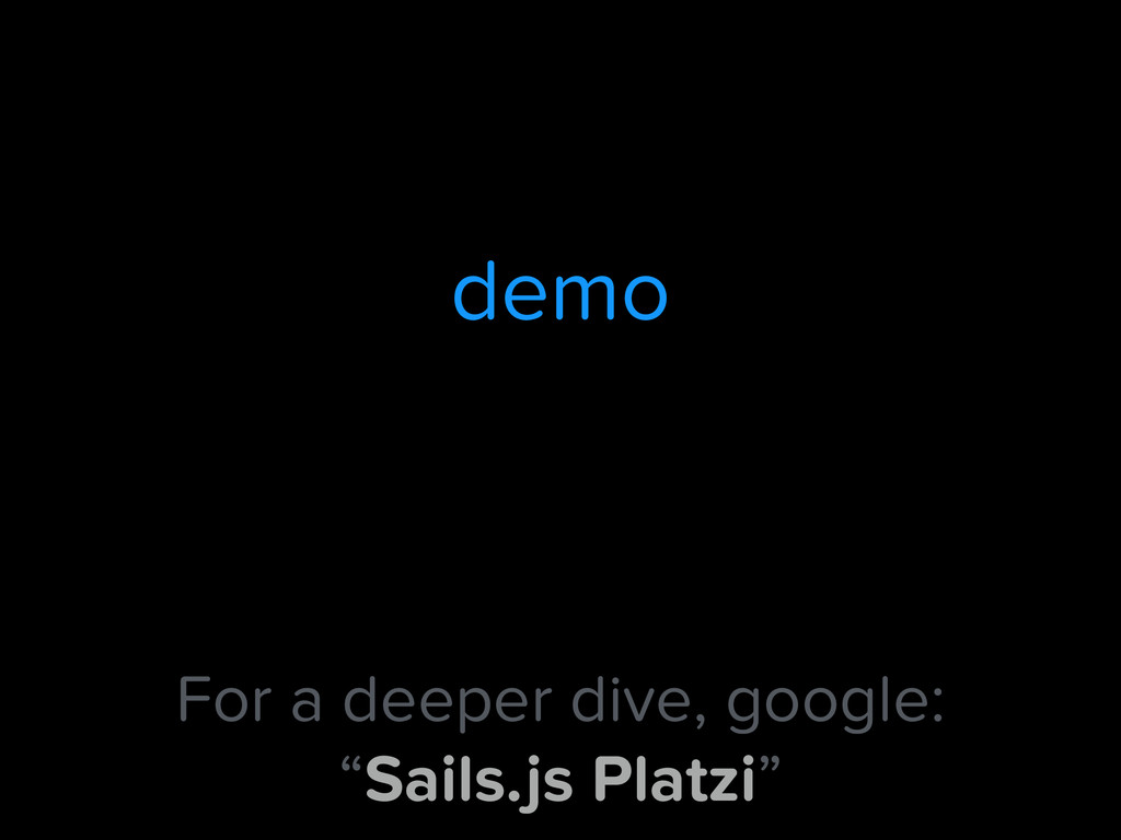 "demo For a deeper dive, google: ""Sails.js Platz..."