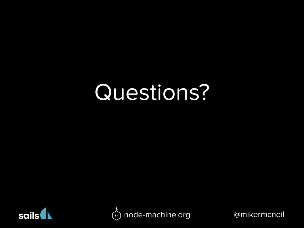 Questions? @mikermcneil node-machine.org