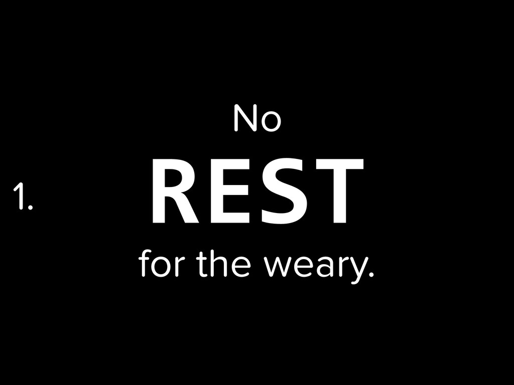 REST No for the weary. 1.