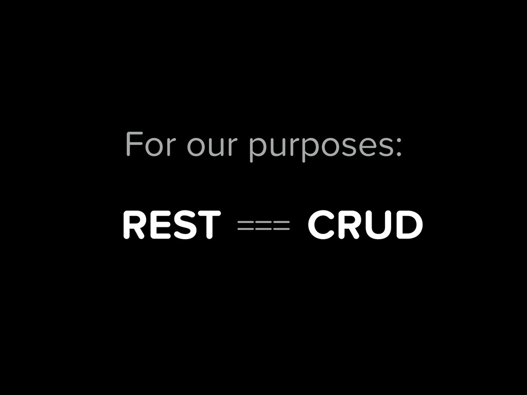 REST CRUD === For our purposes: