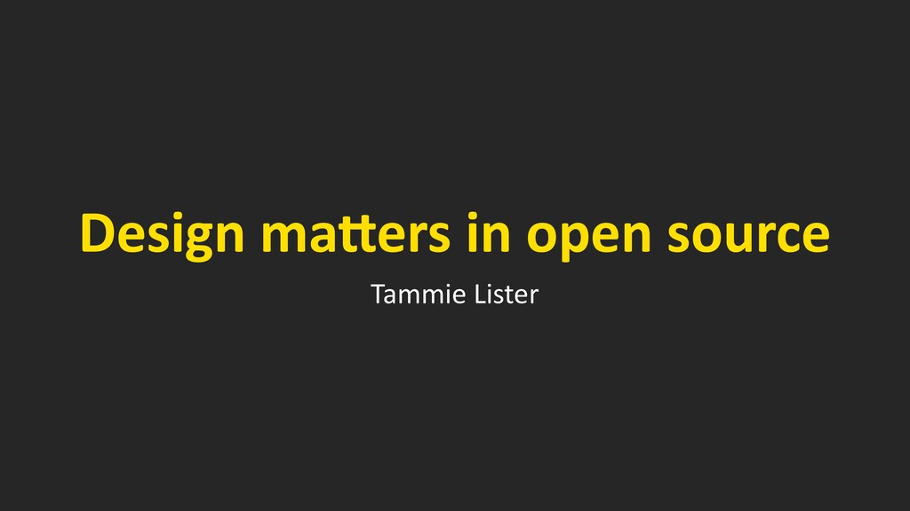 Design ma*ers in open source Tammie Lister