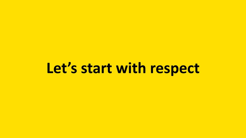 Let's start with respect