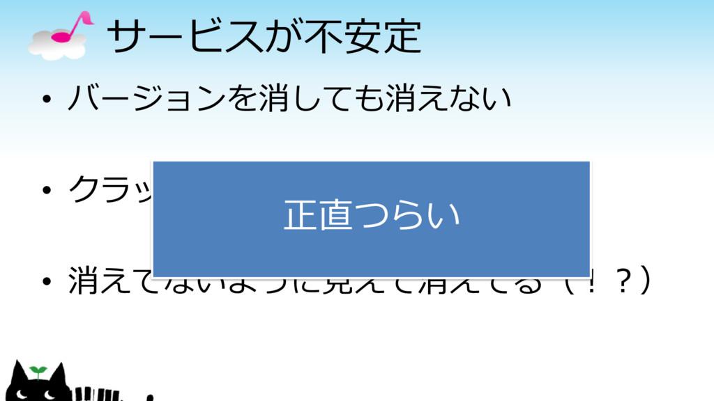 サービスが不安定 • バージョンを消しても消えない • クラッシュログを消しても消えない • ...