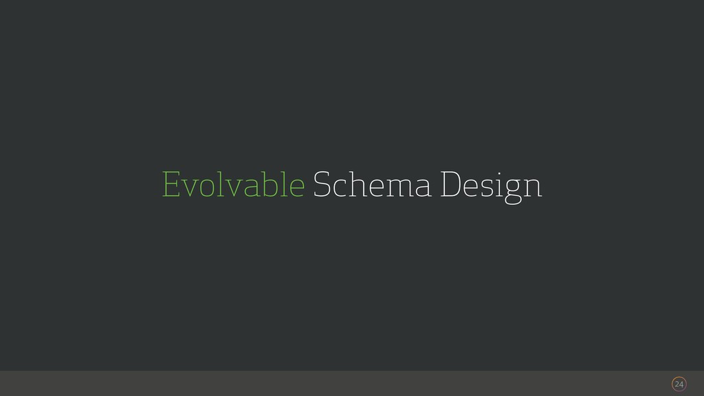 24 Evolvable Schema Design