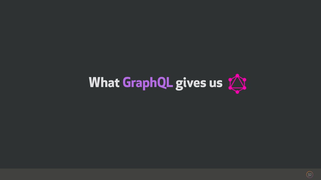 What GraphQL gives us 32