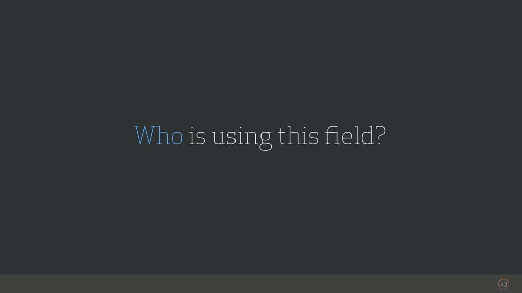 43 Who is using this field?