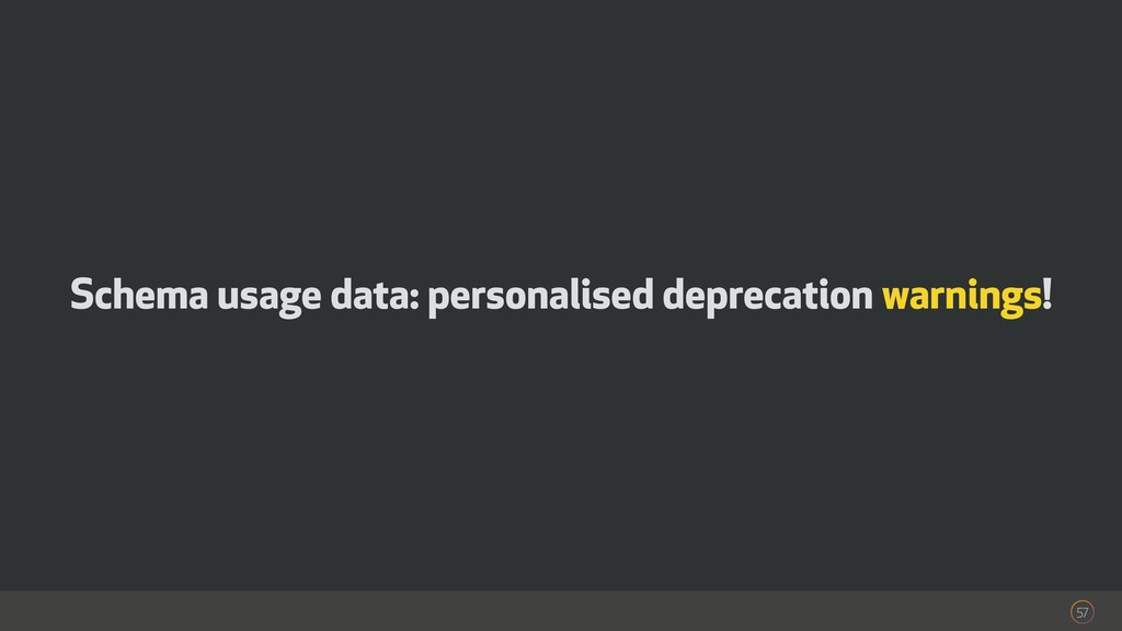 57 Schema usage data: personalised deprecation ...