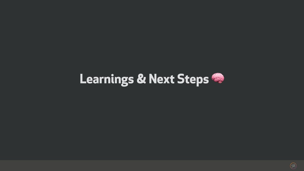 Learnings & Next Steps  58