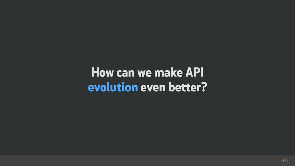 How can we make API evolution even better? 61