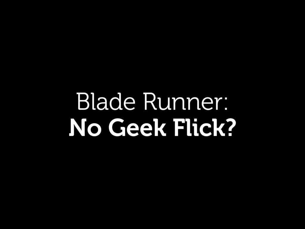 Blade Runner: No Geek Flick?