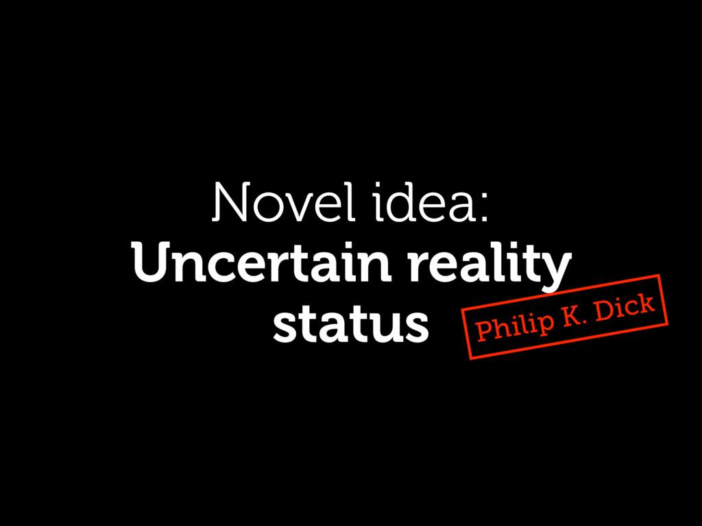 Novel idea: Uncertain reality status Philip K. ...