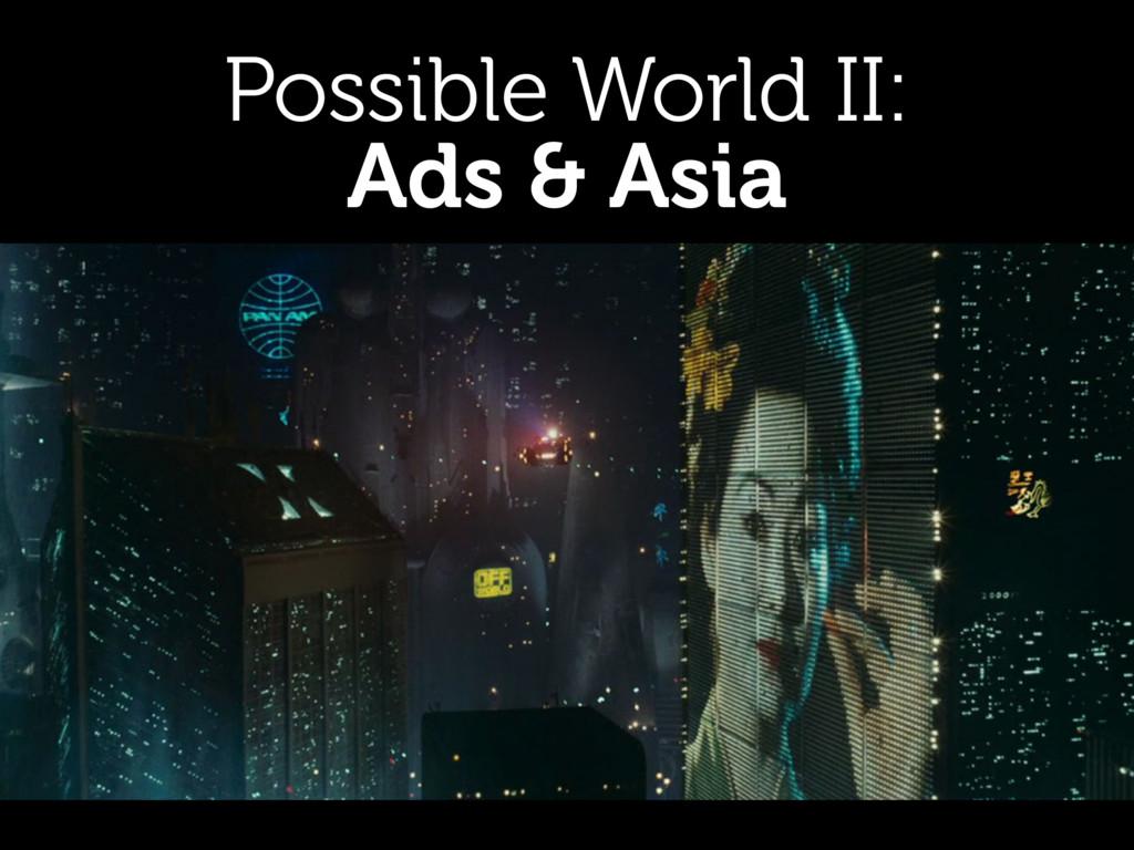 Possible World II: Ads & Asia