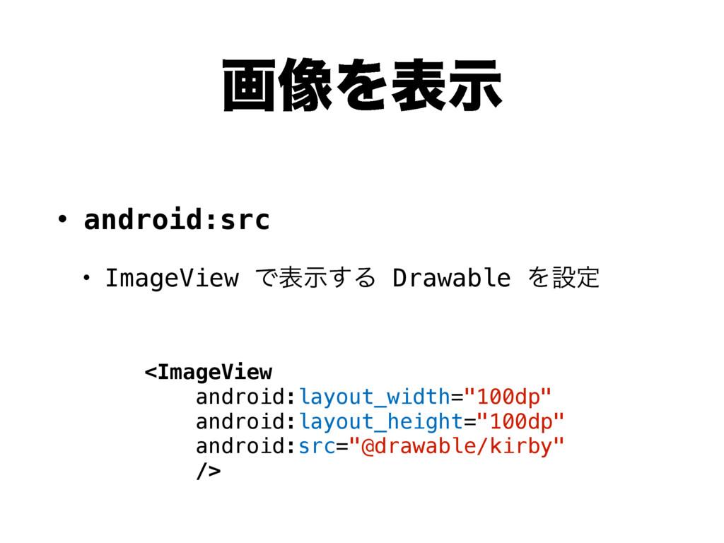 ը૾Λදࣔ • android:src • ImageView Ͱදࣔ͢Δ Drawable ...
