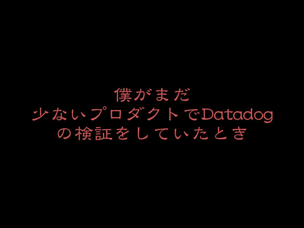 僕がまだ  少ないプロダクトでDatadog の検証をしていたとき