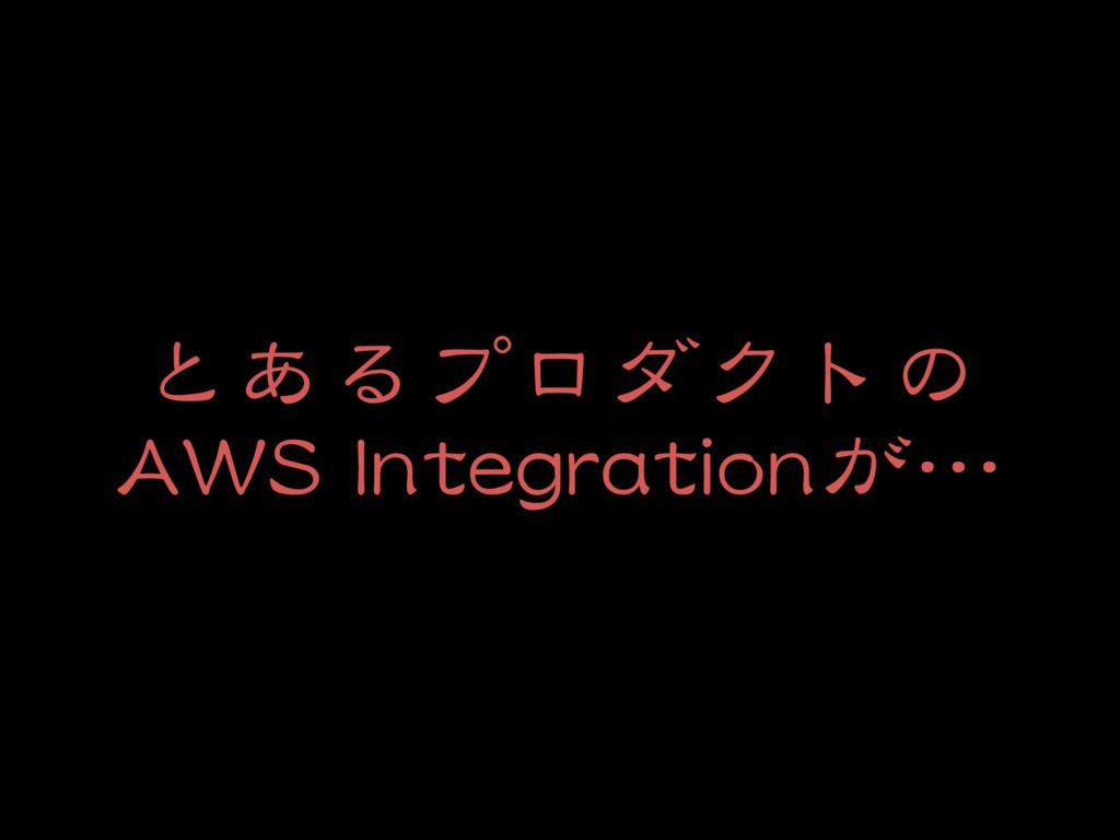 とあるプロダクトの  AWS Integrationが…